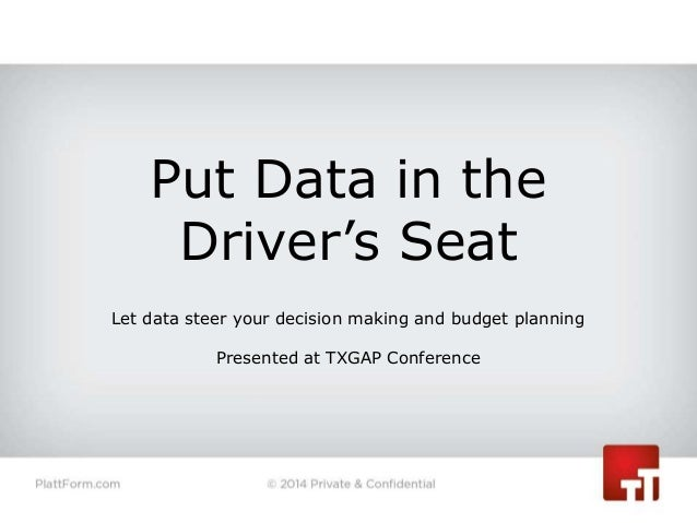 Put Data in the Driver's Seat Let data steer your decision making and budget planning Presented at TXGAP Conference