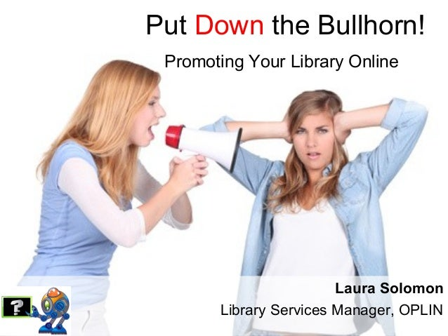 Put Down the Bullhorn!Promoting Your Library OnlineLaura SolomonLibrary Services Manager, OPLIN