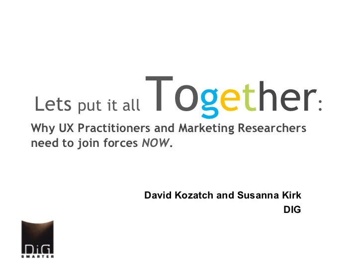 Lets put it all    Together:Why UX Practitioners and Marketing Researchersneed to join forces NOW.                  David ...
