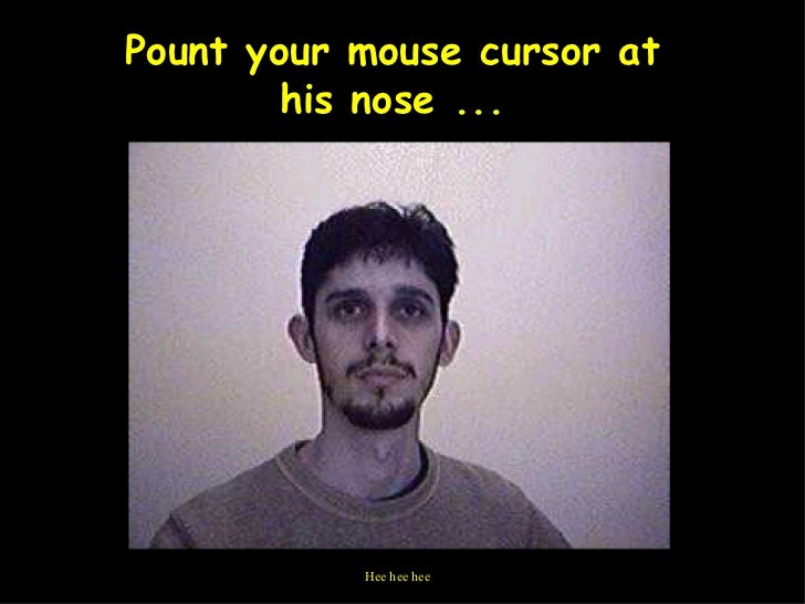 Pount your mouse cursor at his nose ... Hee hee hee