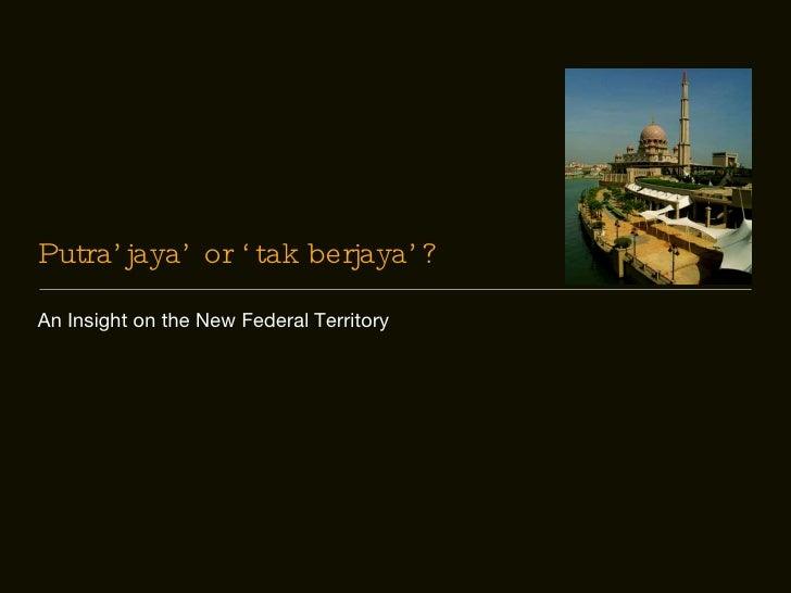 Putra'jaya' or 'tak berjaya'? <ul><li>An Insight on the New Federal Territory </li></ul>