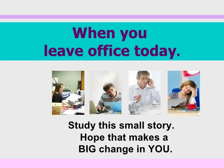 When youleave office today.   Study this small story.     Hope that makes a     BIG change in YOU.
