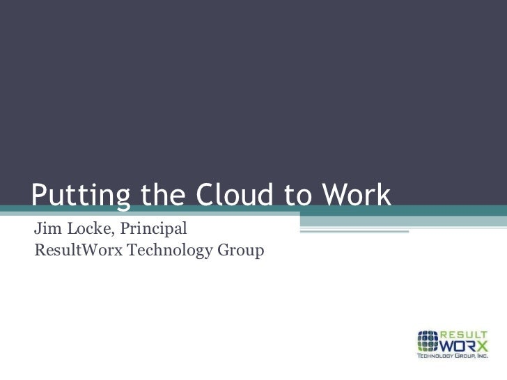 Putting the Cloud to Work Jim Locke, Principal ResultWorx Technology Group