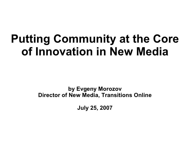 Putting Community at the Core  of Innovation in New Media                   by Evgeny Morozov     Director of New Media, T...