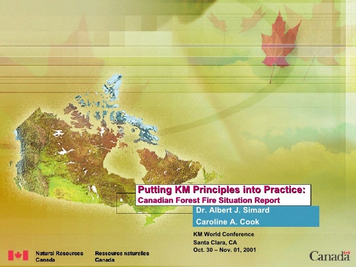 Putting KM Principles into Practice: Canadian Forest Fire Situation Report Dr. Albert J. Simard Caroline A. Cook