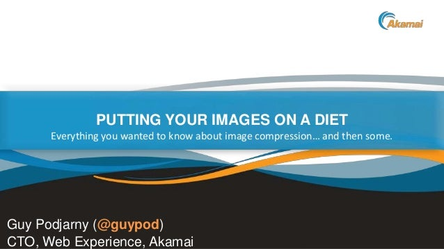Faster ForwardTM PUTTING YOUR IMAGES ON A DIET Guy Podjarny (@guypod) CTO, Web Experience, Akamai Everything you wanted to...