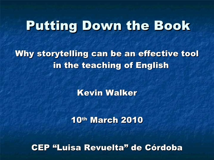 Putting Down the Book <ul><li>Why storytelling can be an effective tool in the teaching of English </li></ul><ul><li>Kevin...