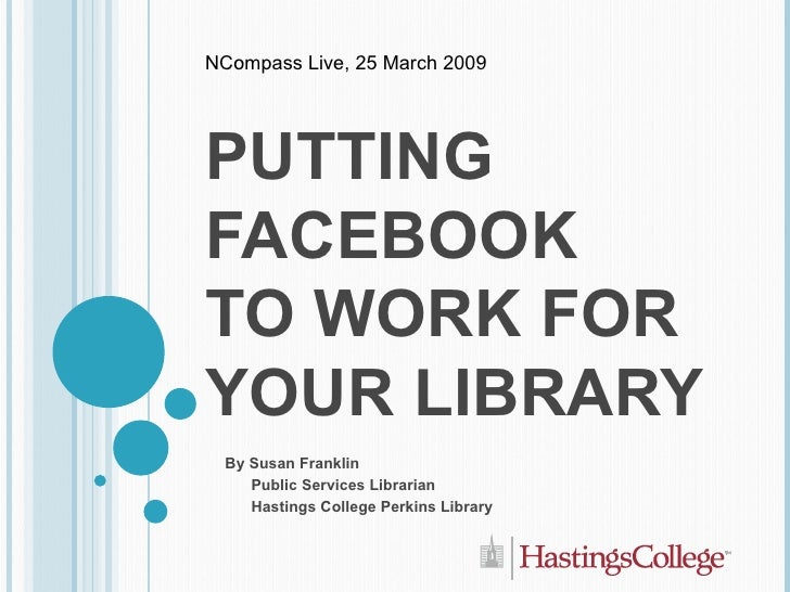 PUTTING FACEBOOK  TO WORK FOR YOUR LIBRARY By Susan Franklin Public Services Librarian Hastings College Perkins Library NC...