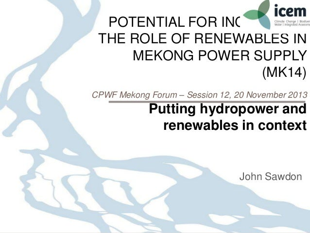 POTENTIAL FOR INCREASING THE ROLE OF RENEWABLES IN MEKONG POWER SUPPLY (MK14) CPWF Mekong Forum – Session 12, 20 November ...