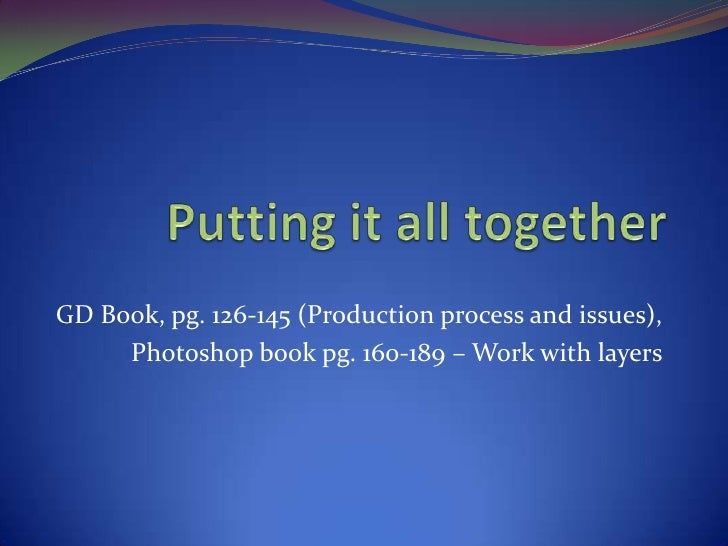 Putting it all together<br />GD Book, pg. 126-145 (Production process and issues), <br />Photoshop book pg. 160-189 – Work...