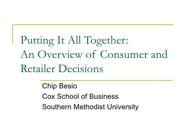 Putting It All Together: An Overview of Consumer and Retailer Decisions  Chip Besio Cox School of Business Southern Method...