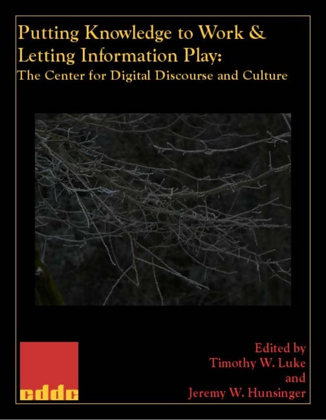 Putting Knowledge to Work and Letting Information Play: The Center for Digital Discourse and Culture Edited by Timothy W. ...
