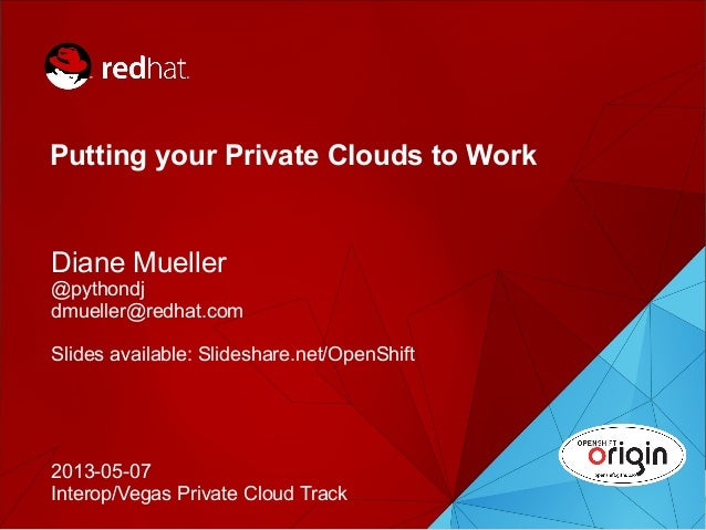 1Putting your Private Clouds to WorkDiane Mueller@pythondjdmueller@redhat.comSlides available: Slideshare.net/OpenShift201...