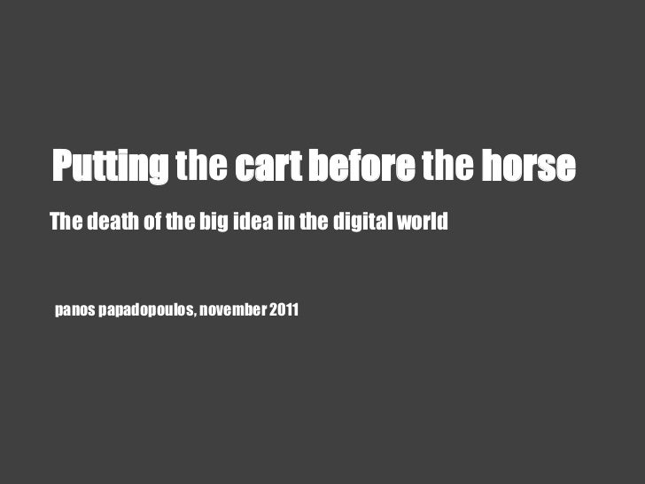 Putting the cart before the horseThe death of the big idea in the digital worldpanos papadopoulos, november 2011