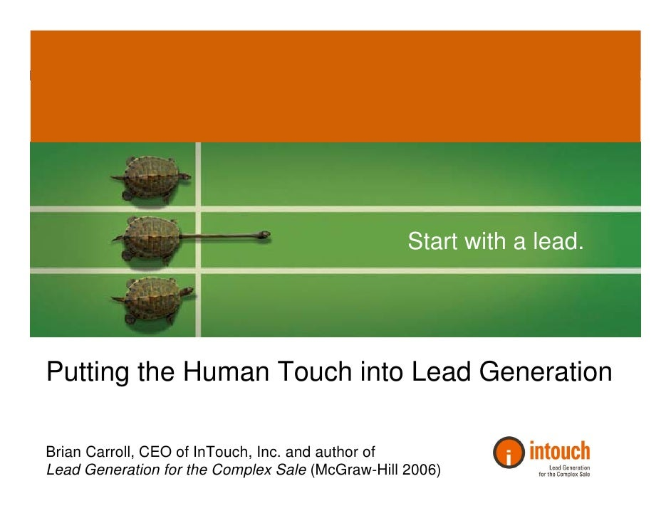 Start with a lead.     Putting the Human Touch into Lead Generation  Brian Carroll, CEO of InTouch, Inc. and author of Lea...