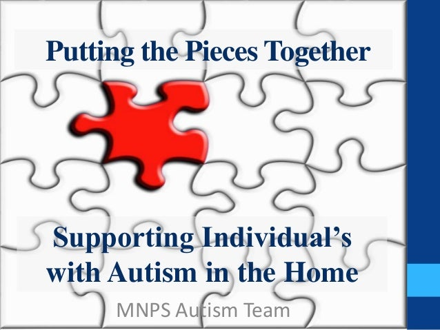 Putting the Pieces TogetherSupporting Individual'swith Autism in the Home     MNPS Autism Team