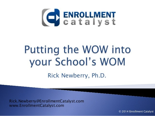 Rick Newberry, Ph.D. Rick.Newberry@EnrollmentCatalyst.com www.EnrollmentCatalyst.com © 2014 Enrollment Catalyst