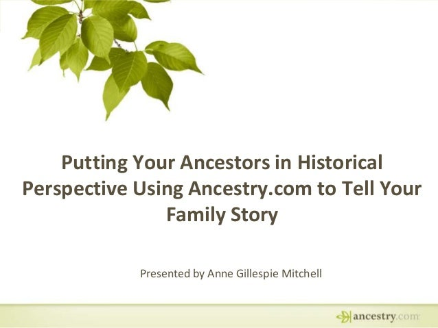 Putting Your Ancestors in Historical Perspective Using Ancestry.com to Tell Your Family Story Presented by Anne Gillespie ...