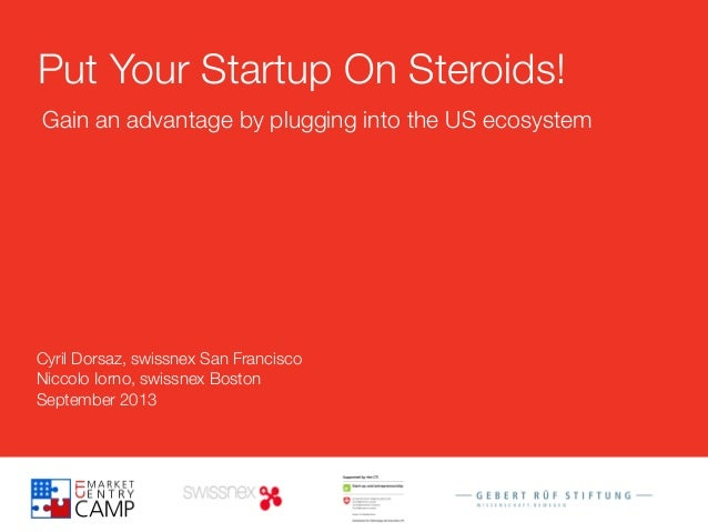 Cyril Dorsaz, swissnex San Francisco Niccolo Iorno, swissnex Boston September 2013 Put Your Startup On Steroids! Gain an a...