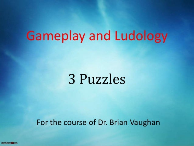 Gameplay and Ludology For the course of Dr. Brian Vaughan 3 Puzzles