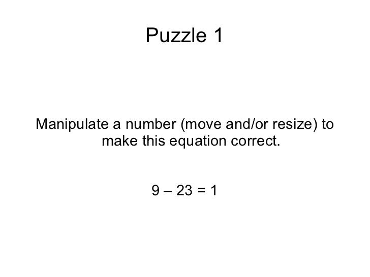 Puzzle 1 Manipulate a number (move and/or resize) to make this equation correct. 9 – 23 = 1
