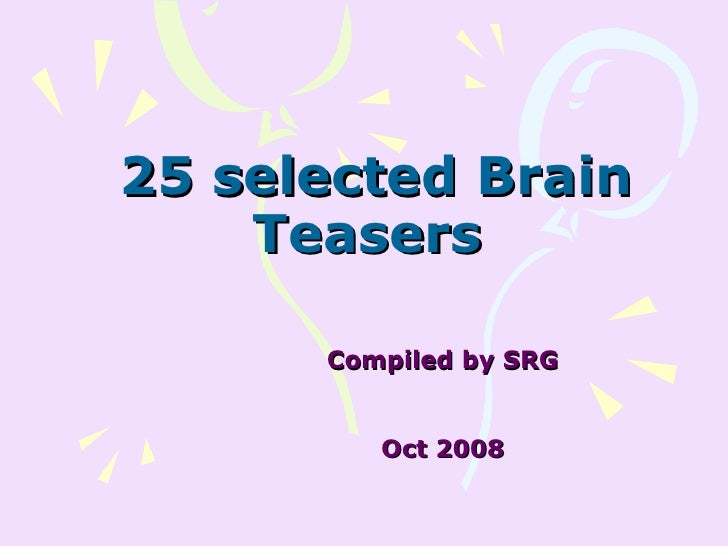 25 selected Brain Teasers  Compiled by SRG Oct 2008
