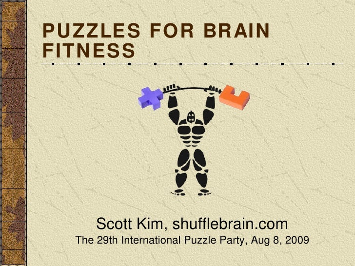 PUZZLES FOR BRAIN FITNESS <ul><li>Scott Kim, shufflebrain.com </li></ul><ul><li>The 29th International Puzzle Party, Aug 8...
