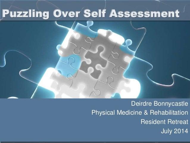 Deirdre Bonnycastle Physical Medicine & Rehabilitation Resident Retreat July 2014 Puzzling Over Self Assessment