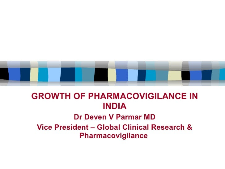 GROWTH OF PHARMACOVIGILANCE IN INDIA Dr Deven V Parmar MD Vice President – Global Clinical Research & Pharmacovigilance