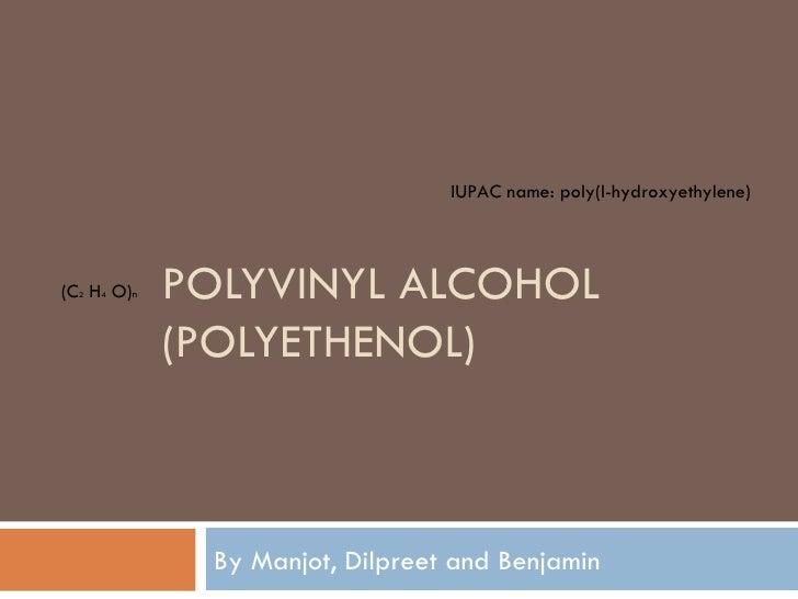 POLYVINYL ALCOHOL (POLYETHENOL)  By Manjot, Dilpreet and Benjamin IUPAC name:  poly(l-hydroxyethylene) (C 2  H 4  O) n