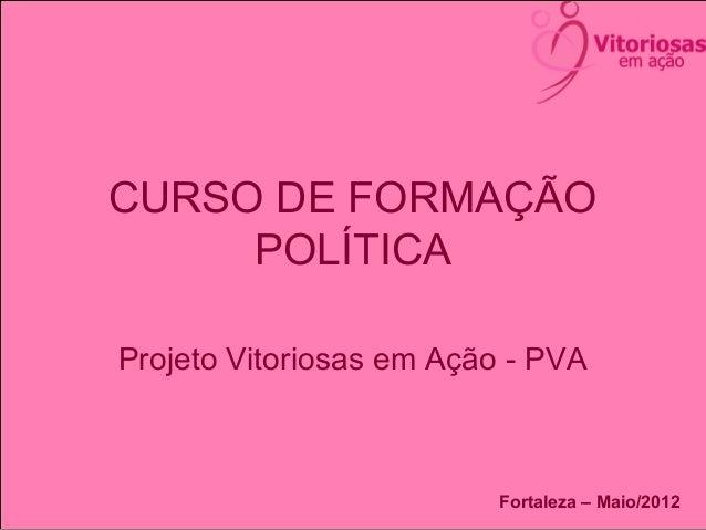CURSO DE FORMAÇÃOPOLÍTICAProjeto Vitoriosas em Ação - PVAFortaleza – Maio/2012