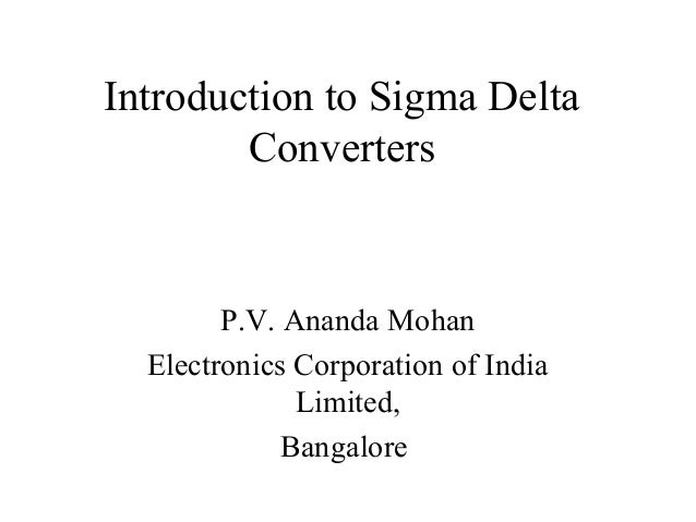Introduction to Sigma Delta        Converters        P.V. Ananda Mohan  Electronics Corporation of India              Limi...
