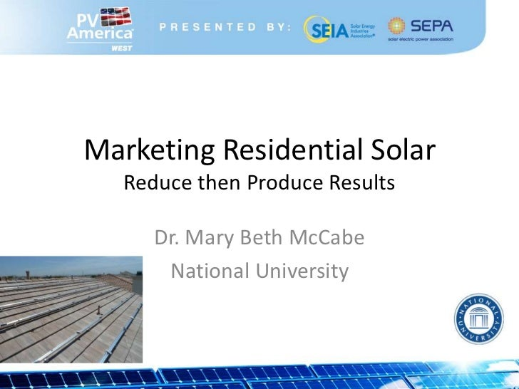 Marketing Residential Solar   Reduce then Produce Results      Dr. Mary Beth McCabe       National University