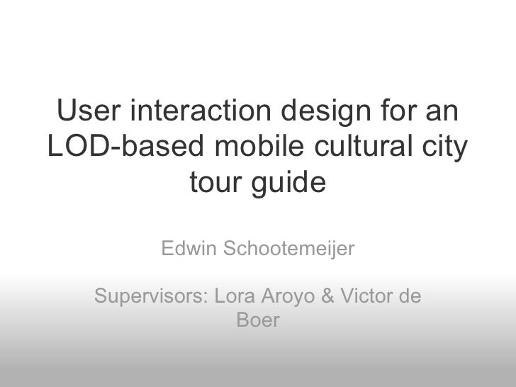 User interaction design for anLOD-based mobile cultural city          tour guide          Edwin Schootemeijer   Supervisor...