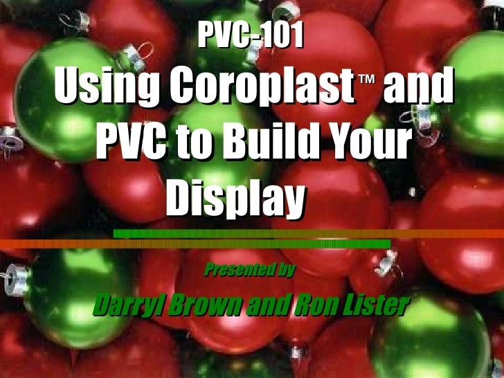 PVC-101   Using Coroplast   ™  and PVC to Build Your Display   Presented by Darryl Brown and Ron Lister