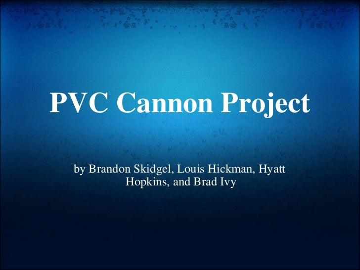 PVC Cannon Project by Brandon Skidgel, Louis Hickman, Hyatt  Hopkins, and Brad Ivy