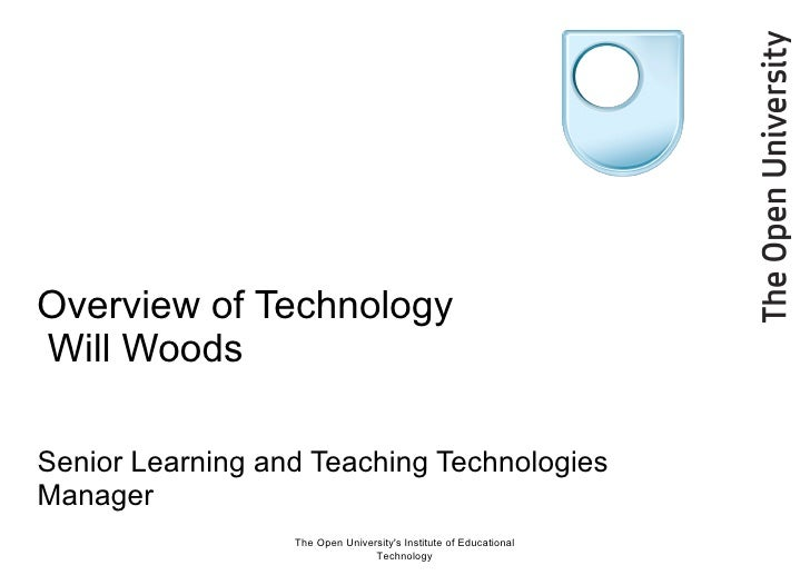 Overview of Technology  Will Woods Senior Learning and Teaching Technologies Manager  The Open University's Institute of E...