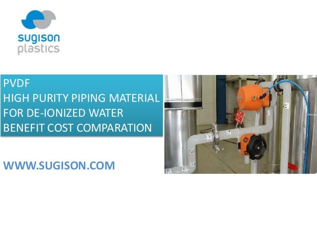 PVDF  HIGH PURITY PIPING MATERIAL  FOR DE‐IONIZED WATER BENEFIT COST COMPARATION WWW.SUGISON.COM