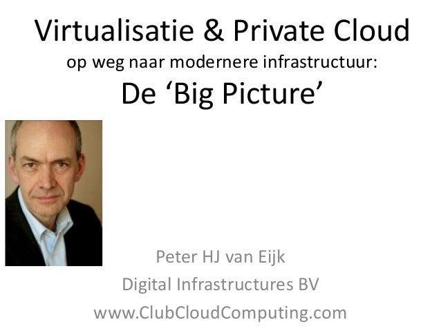Virtualisatie & Private Cloudop weg naar modernere infrastructuur:De 'Big Picture'Peter HJ van EijkDigital Infrastructures...