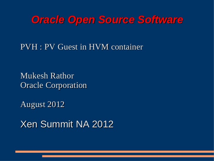 Oracle Open Source SoftwarePVH : PV Guest in HVM containerMukesh RathorOracle CorporationAugust 2012Xen Summit NA 2012