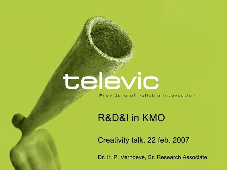 R&D&I in KMO Creativity talk, 22 feb. 2007 Dr. Ir. P. Verhoeve, Sr. Research Associate