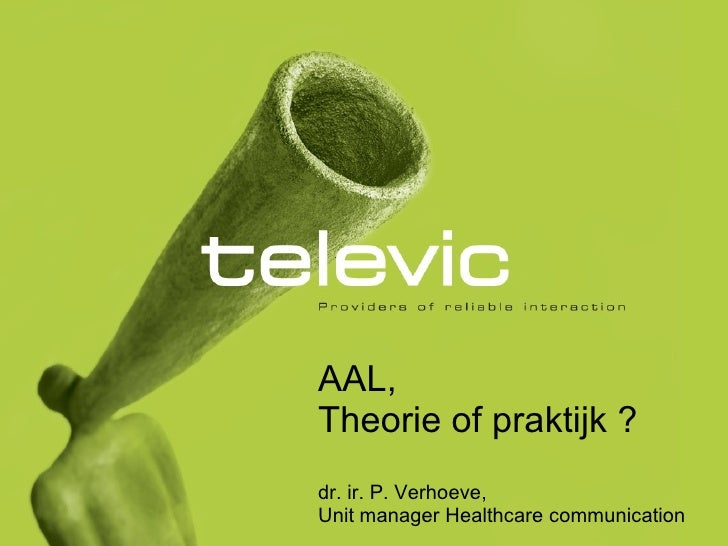 AAL, Theorie of praktijk ? dr. ir. P. Verhoeve,  Unit manager Healthcare communication