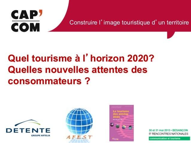 Construire l image touristique d un territoireQuel tourisme à l horizon 2020?Quelles nouvelles attentes desconsommateurs ?