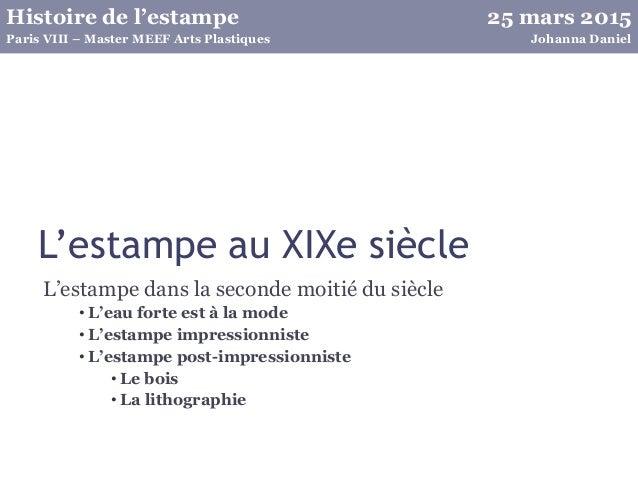 25 mars 2015Histoire de l'estampe Johanna DanielParis VIII – Master MEEF Arts Plastiques L'estampe au XIXe siècle L'estamp...