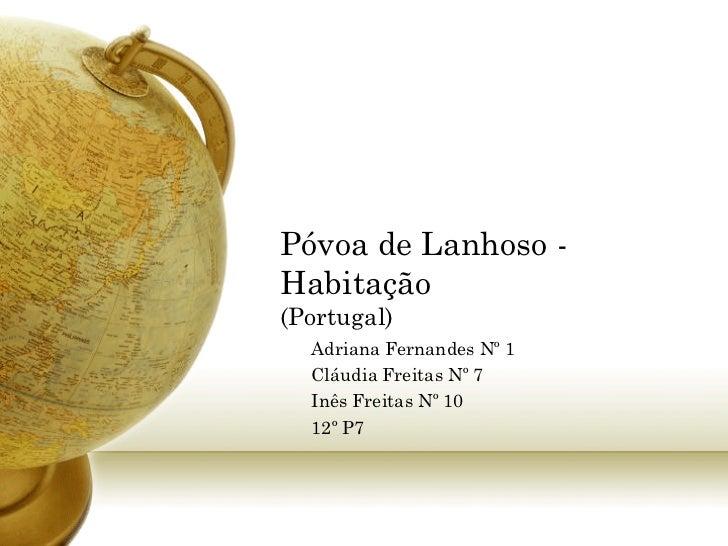 Póvoa de Lanhoso -Habitação(Portugal)  Adriana Fernandes Nº 1  Cláudia Freitas Nº 7  Inês Freitas Nº 10  12º P7