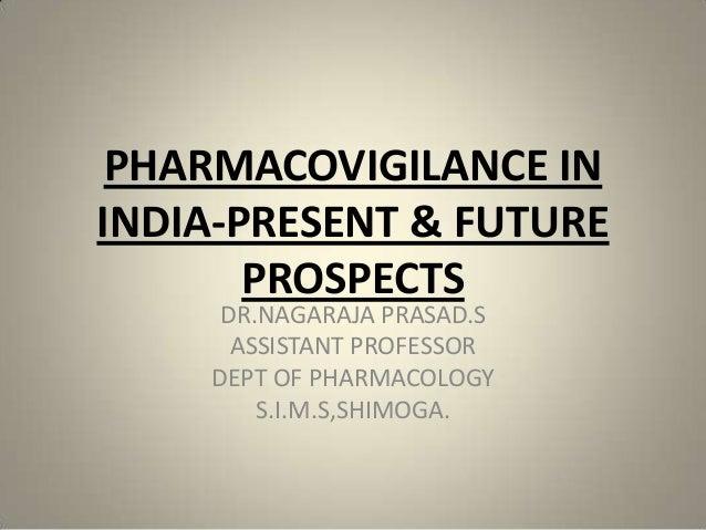 PHARMACOVIGILANCE IN INDIA-PRESENT & FUTURE PROSPECTS DR.NAGARAJA PRASAD.S ASSISTANT PROFESSOR DEPT OF PHARMACOLOGY S.I.M....