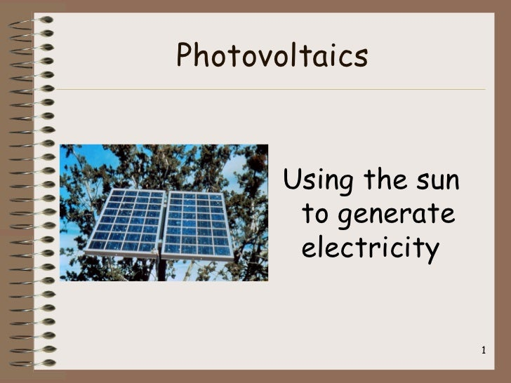 Photovoltaics       Using the sun        to generate        electricity                       1