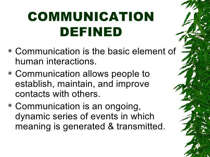 COMMUNICATION DEFINED <ul><li>Communication is the basic element of human interactions. </li></ul><ul><li>Communication al...