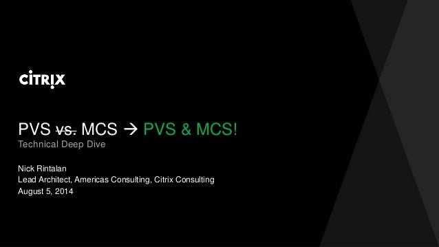 PVS vs. MCS  PVS & MCS! Nick Rintalan Technical Deep Dive Lead Architect, Americas Consulting, Citrix Consulting August 5...