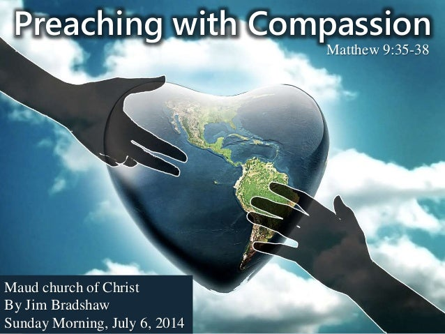 Preaching with Compassion Maud church of Christ By Jim Bradshaw Sunday Morning, July 6, 2014 Matthew 9:35-38
